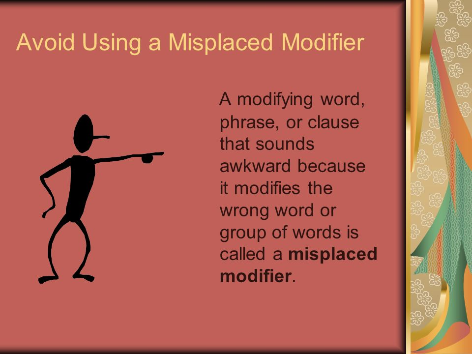 Avoid Using a Misplaced Modifier A modifying word, phrase, or clause that sounds awkward because it modifies the wrong word or group of words is called a misplaced modifier.