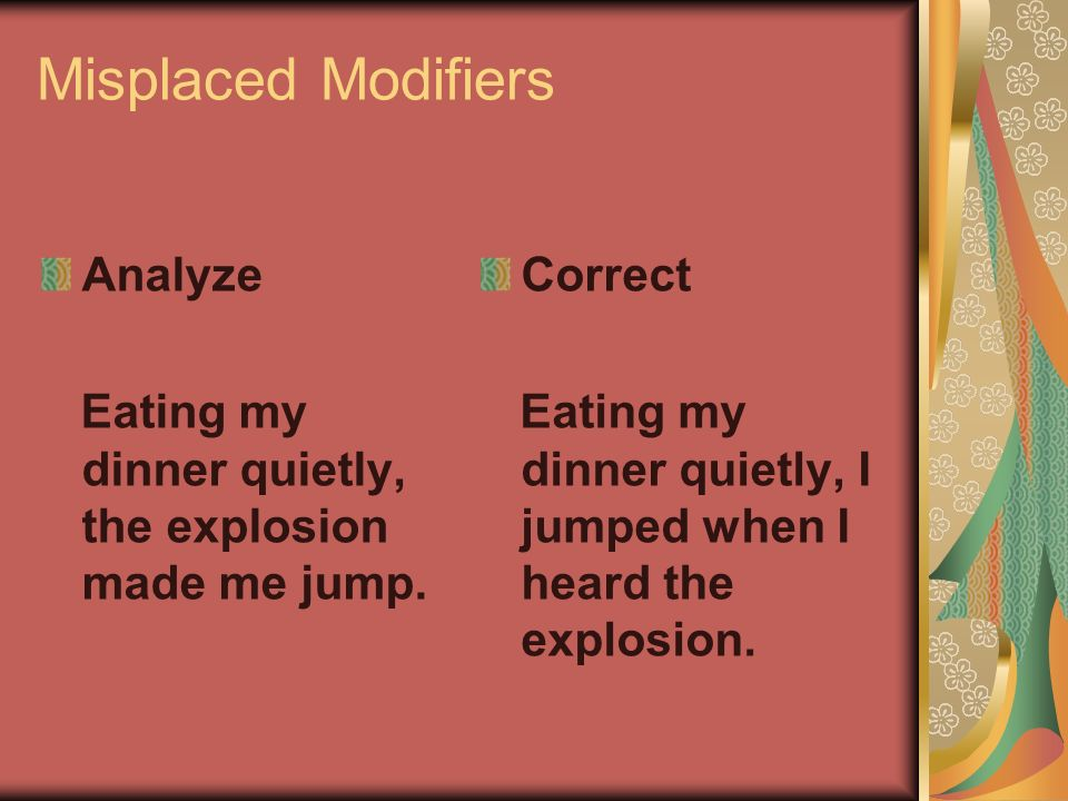 Misplaced Modifiers Analyze Eating my dinner quietly, the explosion made me jump.