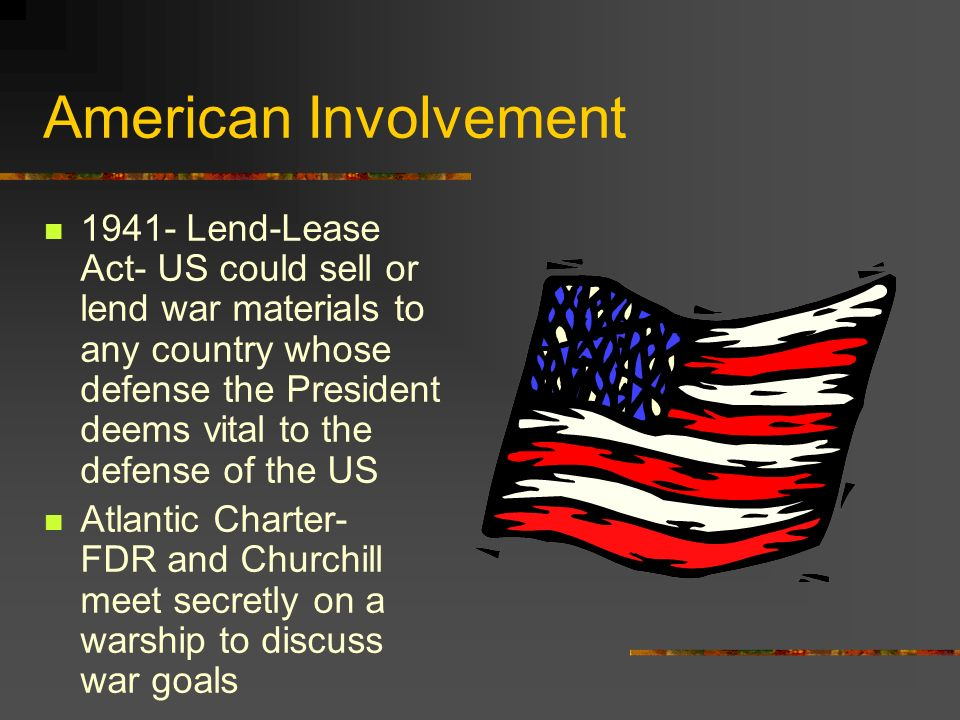 American Involvement 1941- Lend-Lease Act- US could sell or lend war materials to any country whose defense the President deems vital to the defense o