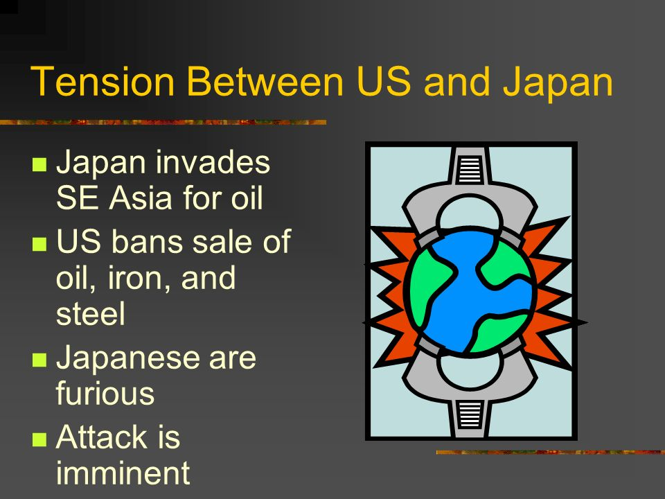Tension Between US and Japan Japan invades SE Asia for oil US bans sale of oil, iron, and steel Japanese are furious Attack is imminent