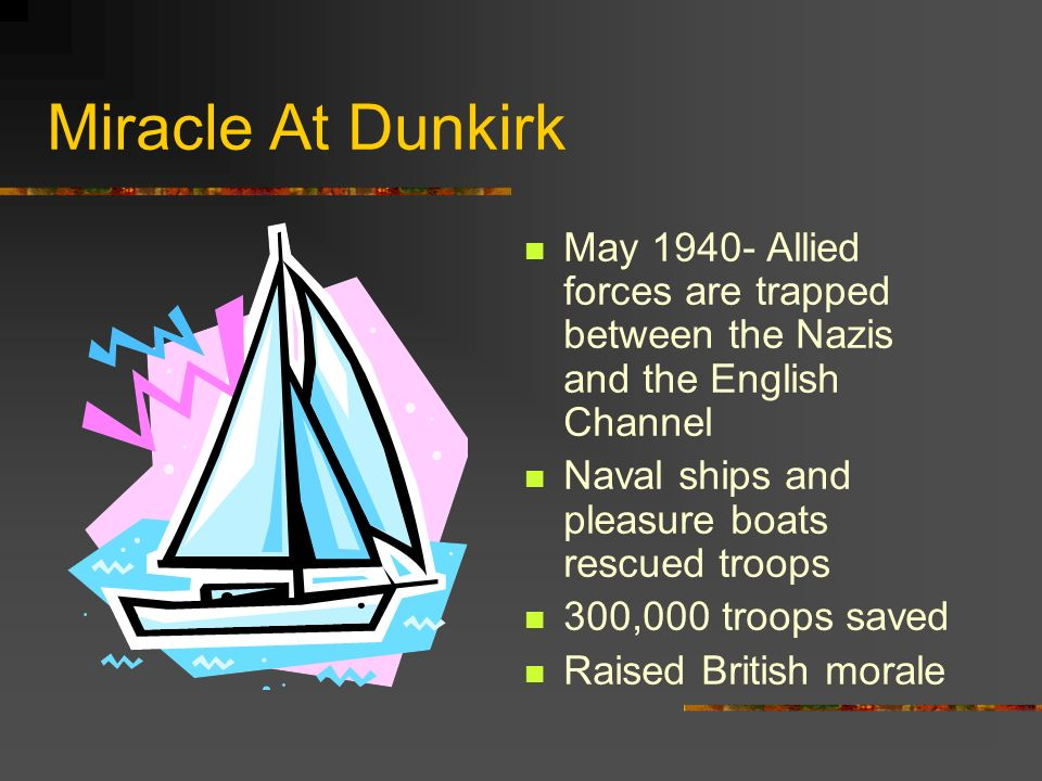 Miracle At Dunkirk May 1940- Allied forces are trapped between the Nazis and the English Channel Naval ships and pleasure boats rescued troops 300,000