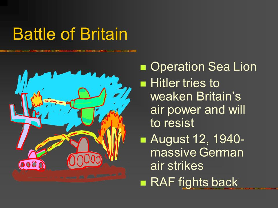 Battle of Britain Operation Sea Lion Hitler tries to weaken Britains air power and will to resist August 12, 1940- massive German air strikes RAF figh