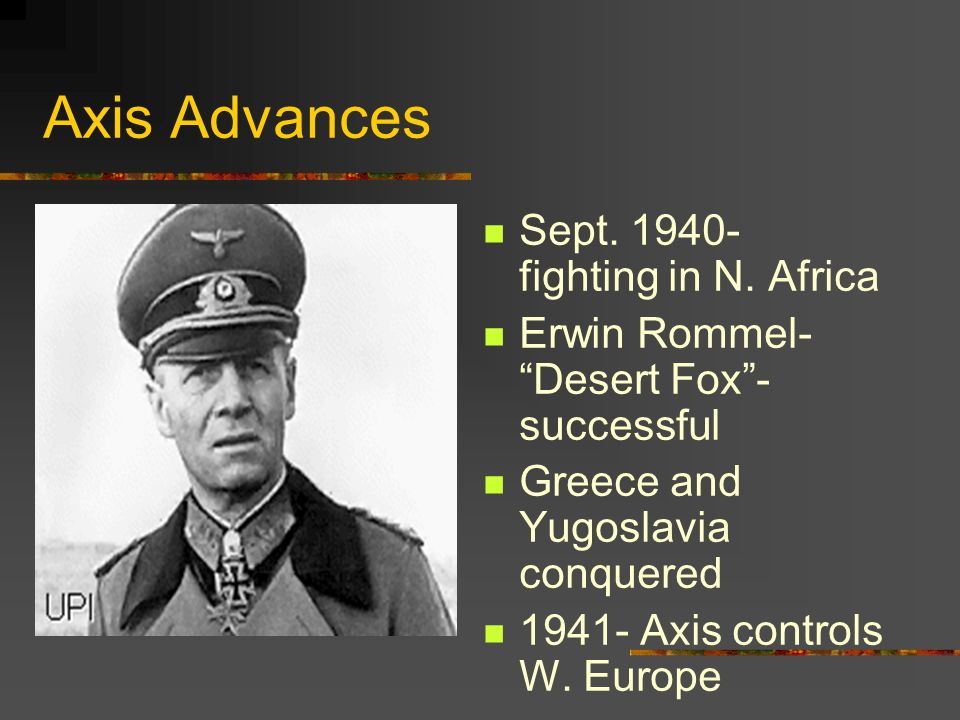 Axis Advances Sept. 1940- fighting in N. Africa Erwin Rommel- Desert Fox- successful Greece and Yugoslavia conquered 1941- Axis controls W. Europe