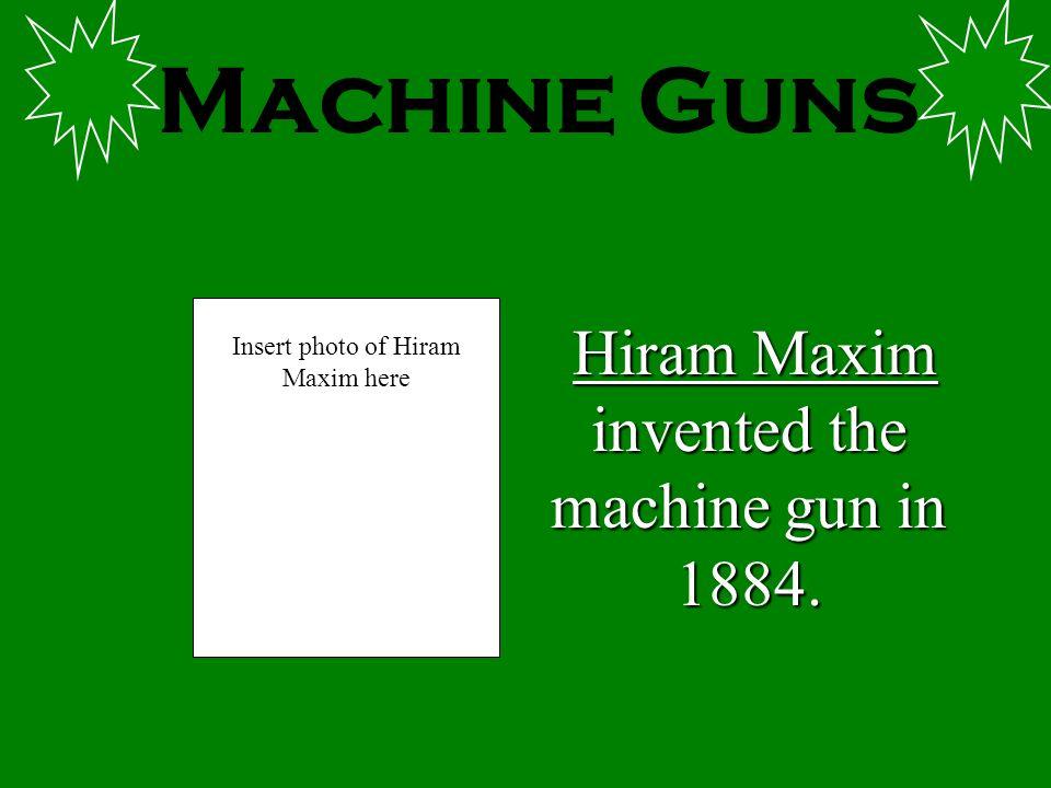 Machine Guns Hiram Maxim invented the machine gun in 1884. Insert photo of Hiram Maxim here