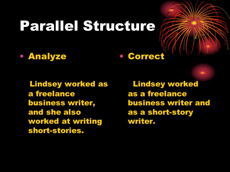 Parallel Structure Analyze Lindsey worked as a freelance business writer, and she also worked at writing short-stories. Correct Lindsey worked as a fr