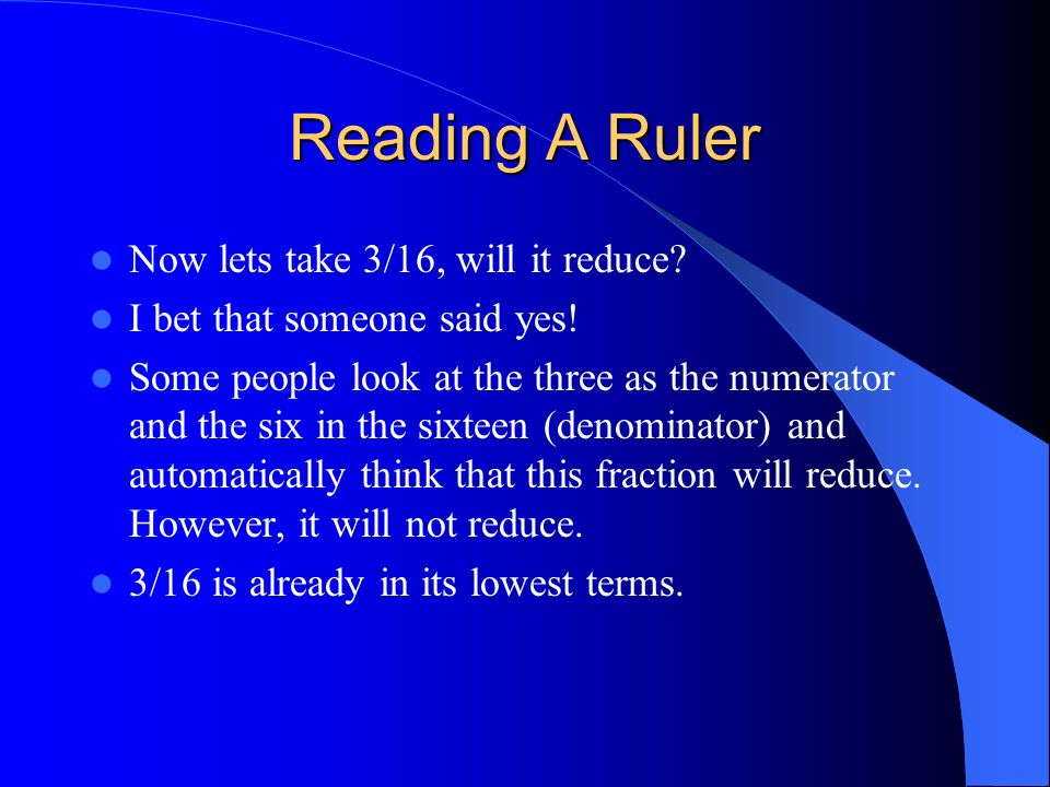 Now lets take 3/16, will it reduce? I bet that someone said yes! Some people look at the three as the numerator and the six in the sixteen (denominato