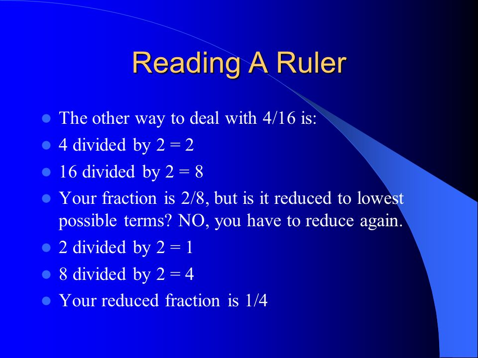 The other way to deal with 4/16 is: 4 divided by 2 = 2 16 divided by 2 = 8 Your fraction is 2/8, but is it reduced to lowest possible terms? NO, you h