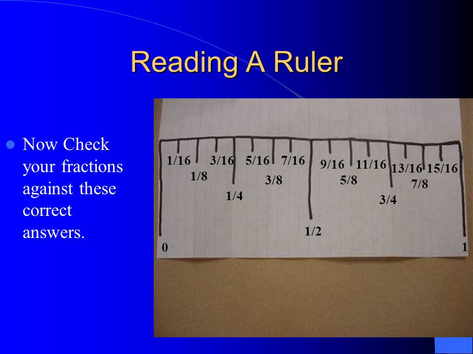 Now Check your fractions against these correct answers. 0 1/16 1/8 3/16 1/4 5/16 3/8 7/16 1/2 9/16 5/8 11/16 3/4 13/16 7/8 15/16 1