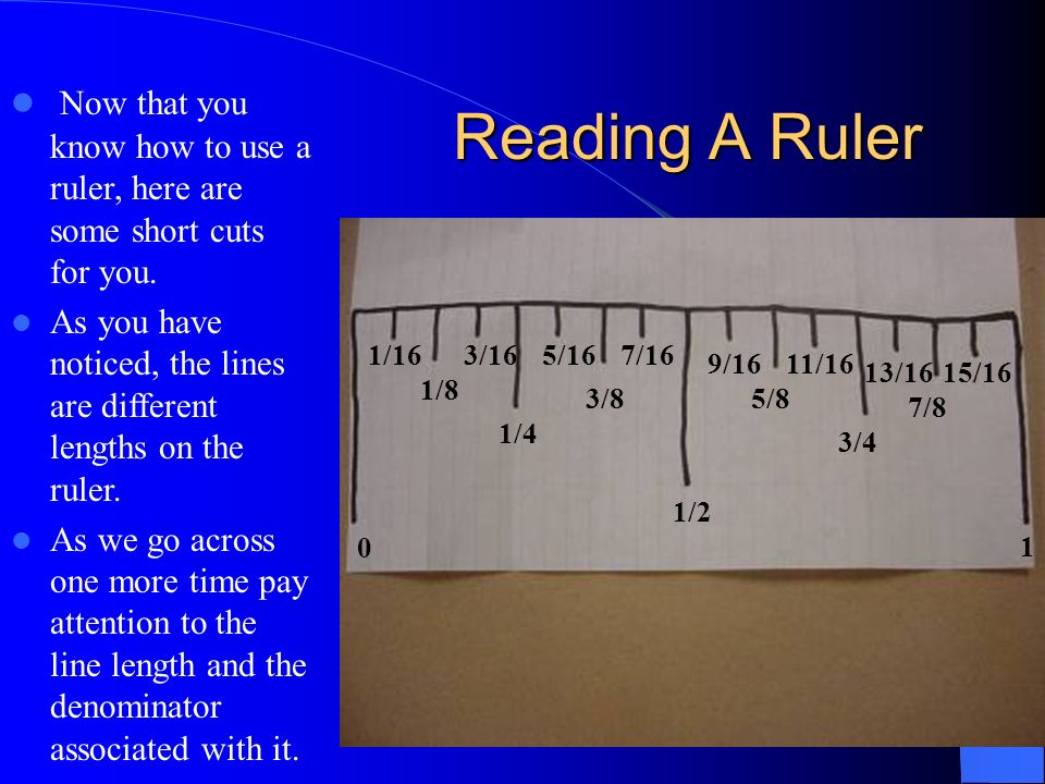 Now that you know how to use a ruler, here are some short cuts for you. As you have noticed, the lines are different lengths on the ruler. As we go ac
