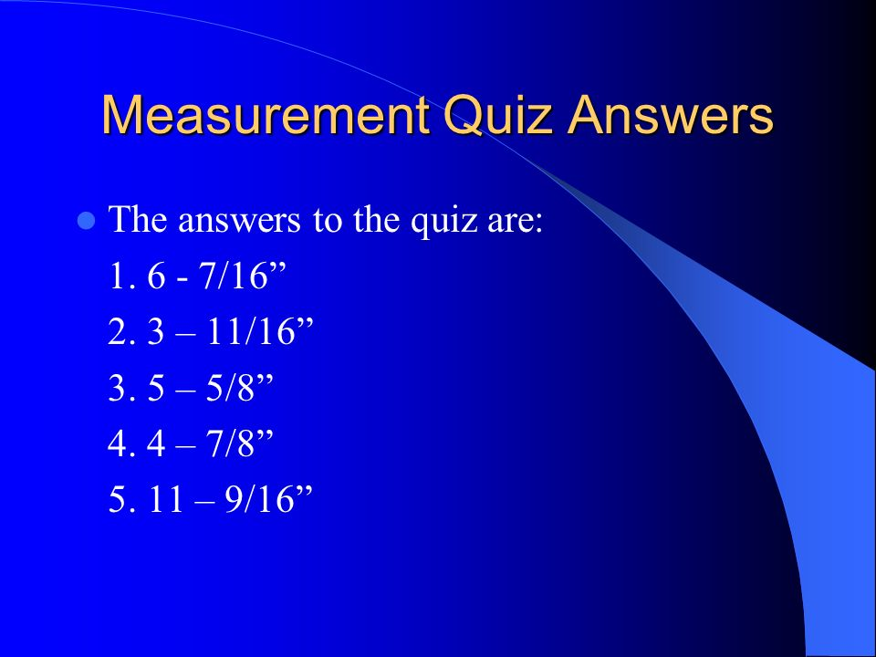 Measurement Quiz Answers The answers to the quiz are: 1. 6 - 7/16 2. 3 – 11/16 3. 5 – 5/8 4. 4 – 7/8 5. 11 – 9/16