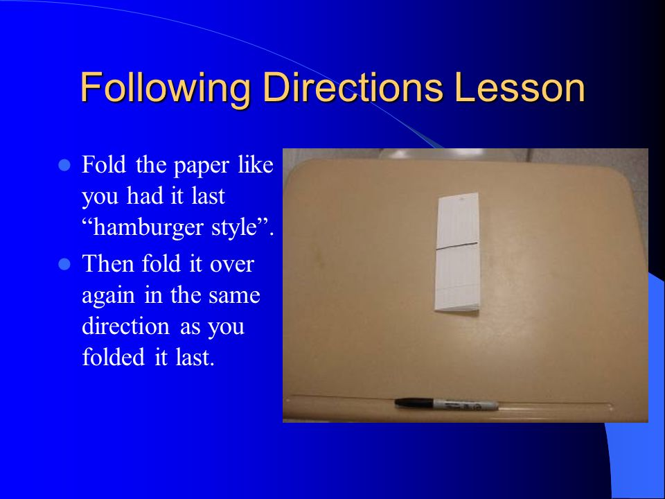Fold the paper like you had it last hamburger style. Then fold it over again in the same direction as you folded it last. Following Directions Lesson