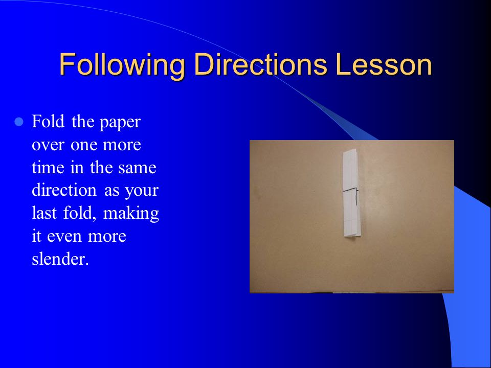Fold the paper over one more time in the same direction as your last fold, making it even more slender. Following Directions Lesson