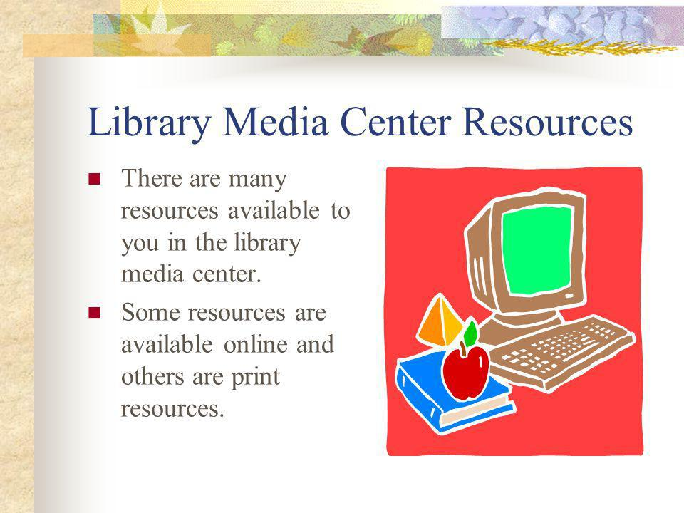 Library Media Center Resources There are many resources available to you in the library media center. Some resources are available online and others a