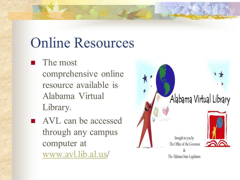 Online Resources The most comprehensive online resource available is Alabama Virtual Library. AVL can be accessed through any campus computer at www.a