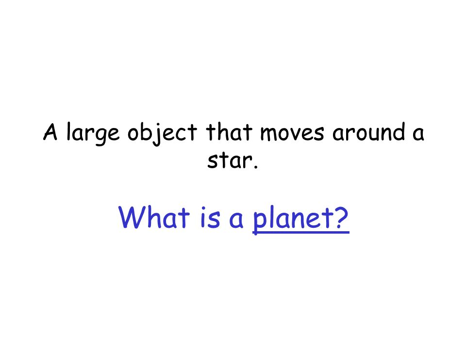 A large object that moves around a star. What is a planet?