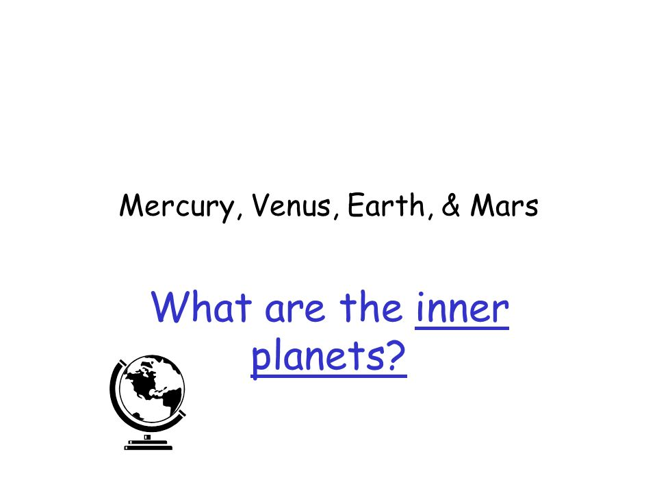 Mercury, Venus, Earth, & Mars What are the inner planets?