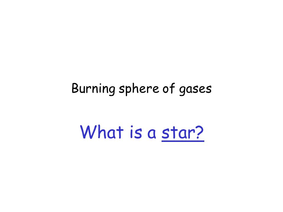 Burning sphere of gases What is a star?