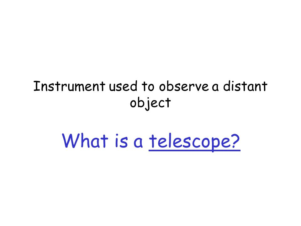 Instrument used to observe a distant object What is a telescope?