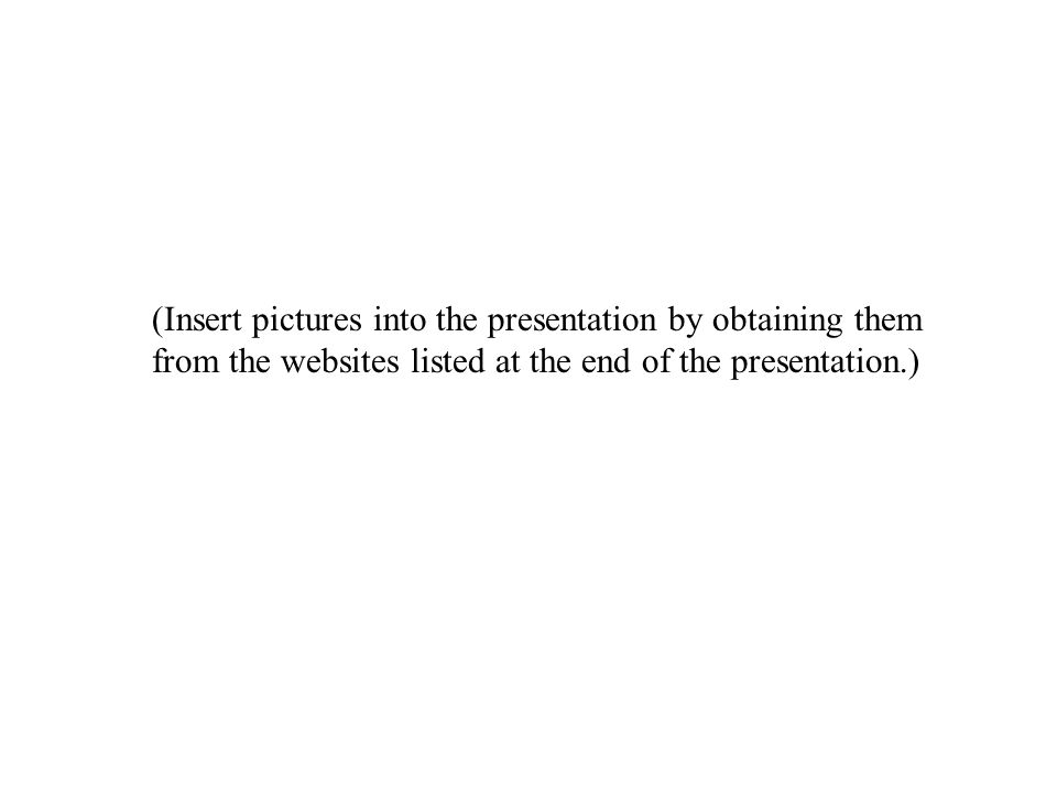 (Insert pictures into the presentation by obtaining them from the websites listed at the end of the presentation.)
