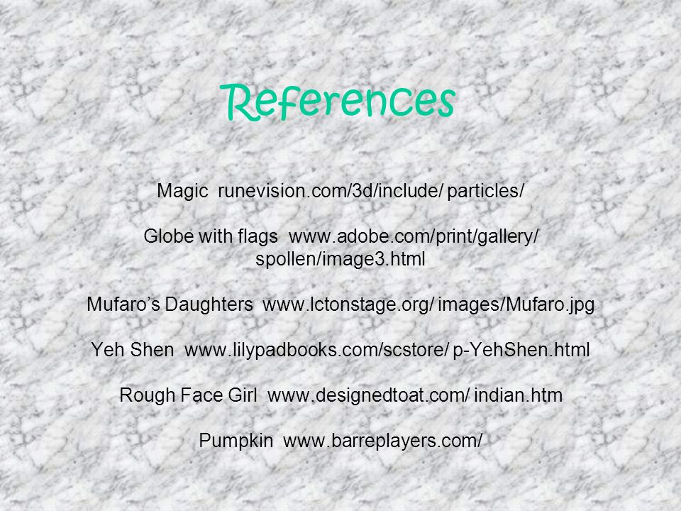 References References Magic runevision.com/3d/include/ particles/ Globe with flags www.adobe.com/print/gallery/ spollen/image3.html Mufaros Daughters www.lctonstage.org/ images/Mufaro.jpg Yeh Shen www.lilypadbooks.com/scstore/ p-YehShen.html Rough Face Girl www.designedtoat.com/ indian.htm Pumpkin www.barreplayers.com/
