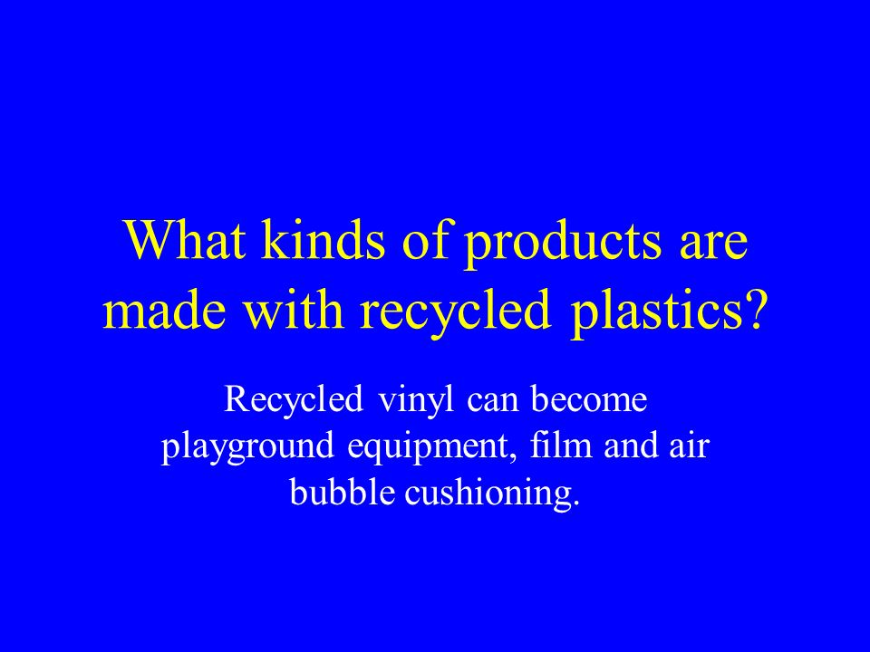 What kinds of products are made with recycled plastics? Recycled vinyl can become playground equipment, film and air bubble cushioning.
