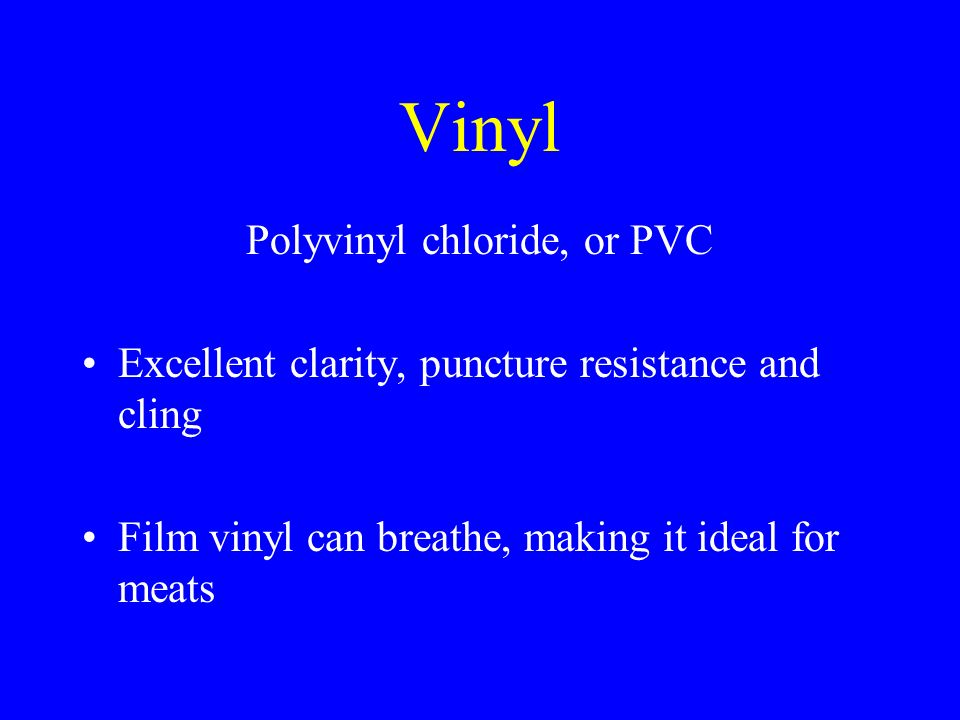 Vinyl Polyvinyl chloride, or PVC Excellent clarity, puncture resistance and cling Film vinyl can breathe, making it ideal for meats