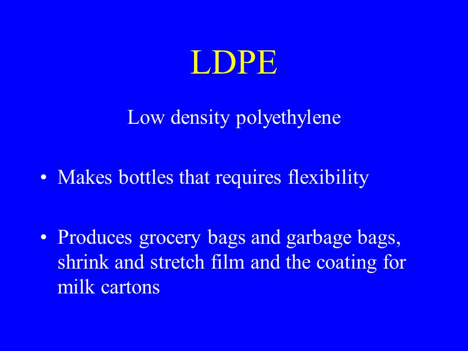 LDPE Low density polyethylene Makes bottles that requires flexibility Produces grocery bags and garbage bags, shrink and stretch film and the coating