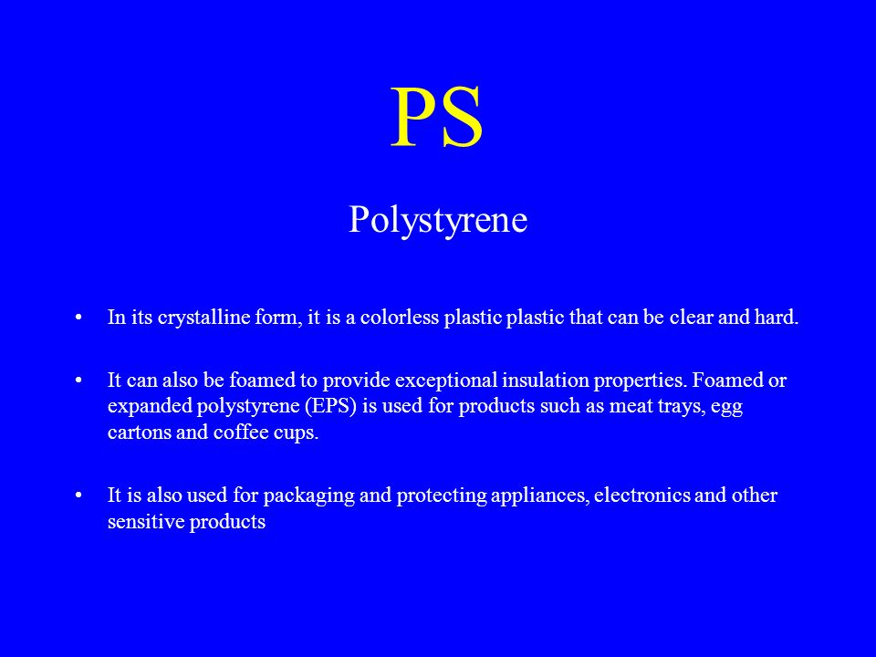 PS Polystyrene In its crystalline form, it is a colorless plastic plastic that can be clear and hard. It can also be foamed to provide exceptional ins