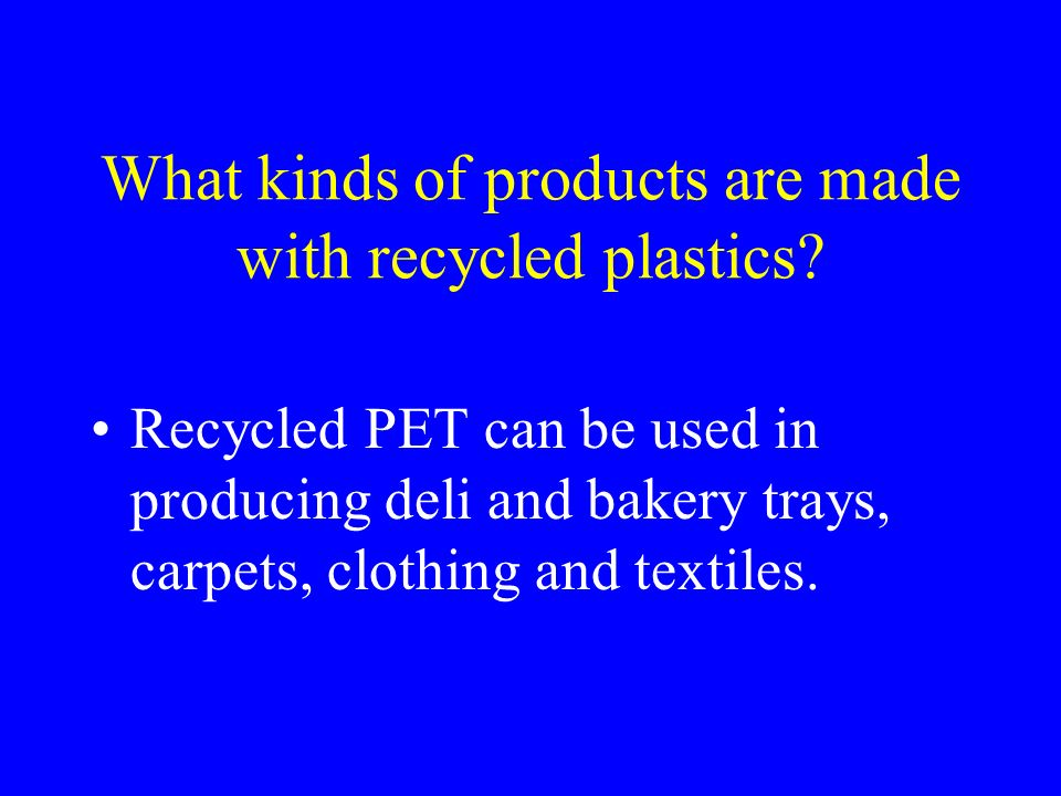 What kinds of products are made with recycled plastics? Recycled PET can be used in producing deli and bakery trays, carpets, clothing and textiles.