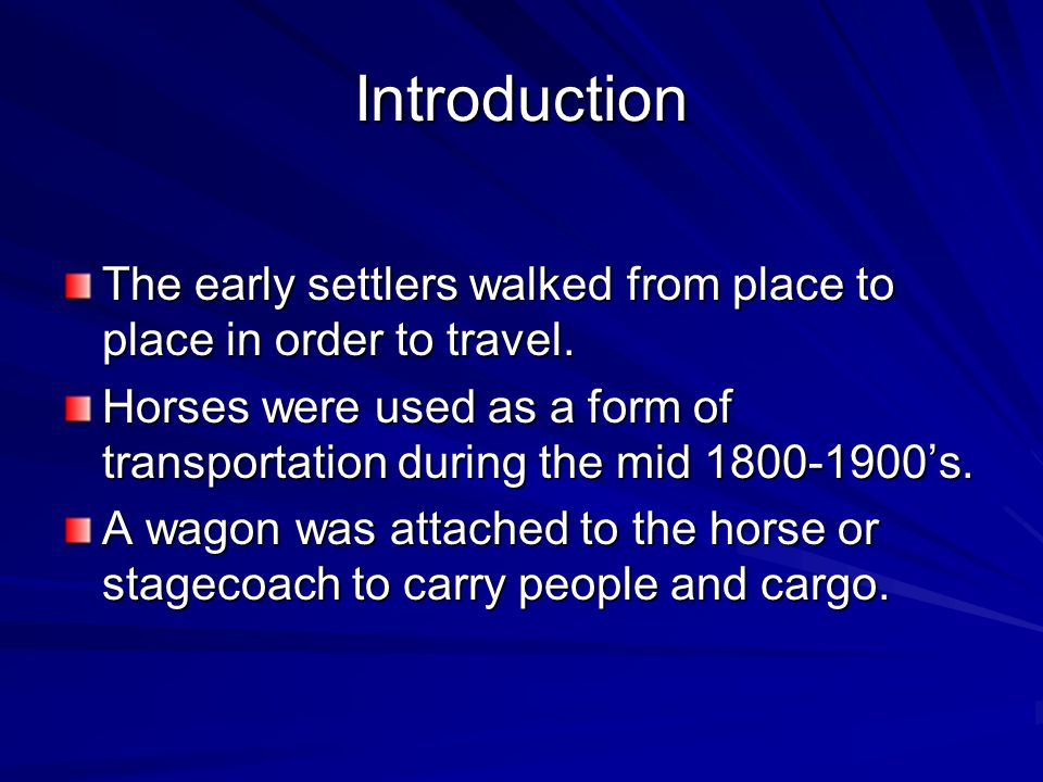 Introduction The early settlers walked from place to place in order to travel. Horses were used as a form of transportation during the mid 1800-1900s.