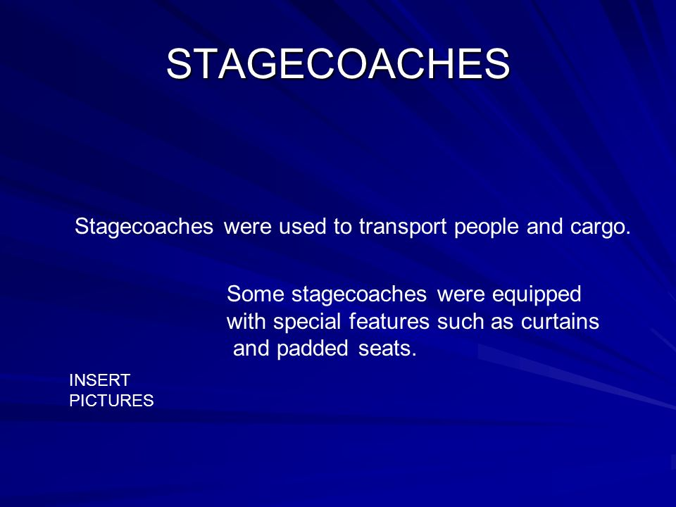 STAGECOACHES Stagecoaches were used to transport people and cargo. Some stagecoaches were equipped with special features such as curtains and padded s