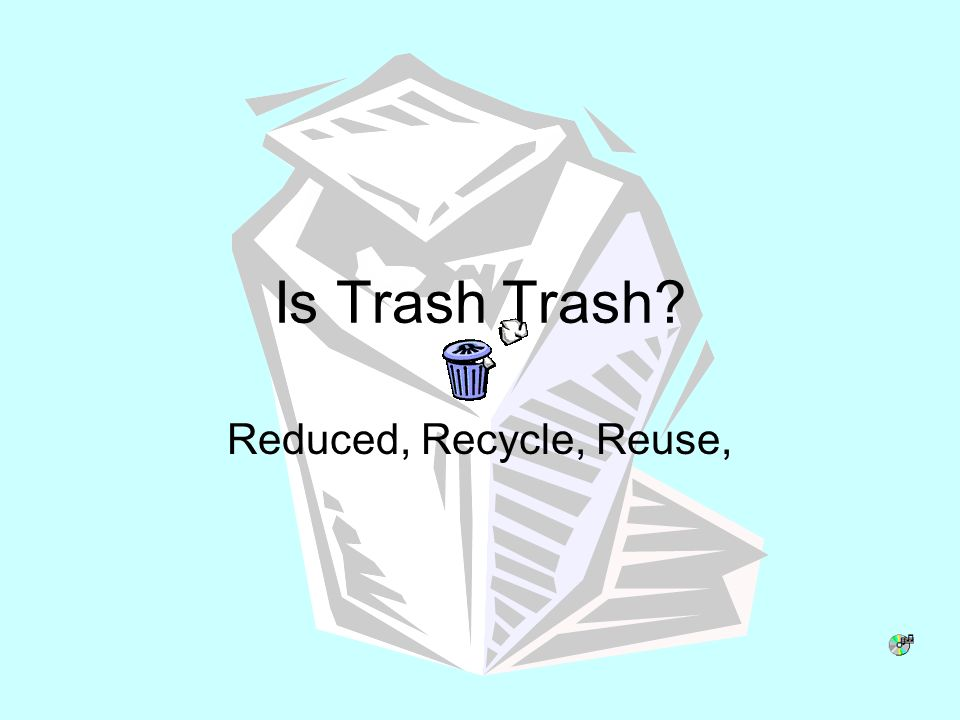 Is Trash Trash? Reduced, Recycle, Reuse,