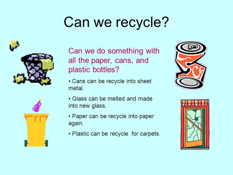 Can we recycle? Can we do something with all the paper, cans, and plastic bottles? Cans can be recycle into sheet metal. Glass can be melted and made