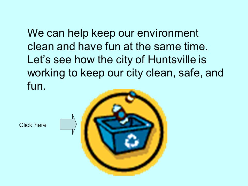 We can help keep our environment clean and have fun at the same time. Lets see how the city of Huntsville is working to keep our city clean, safe, and