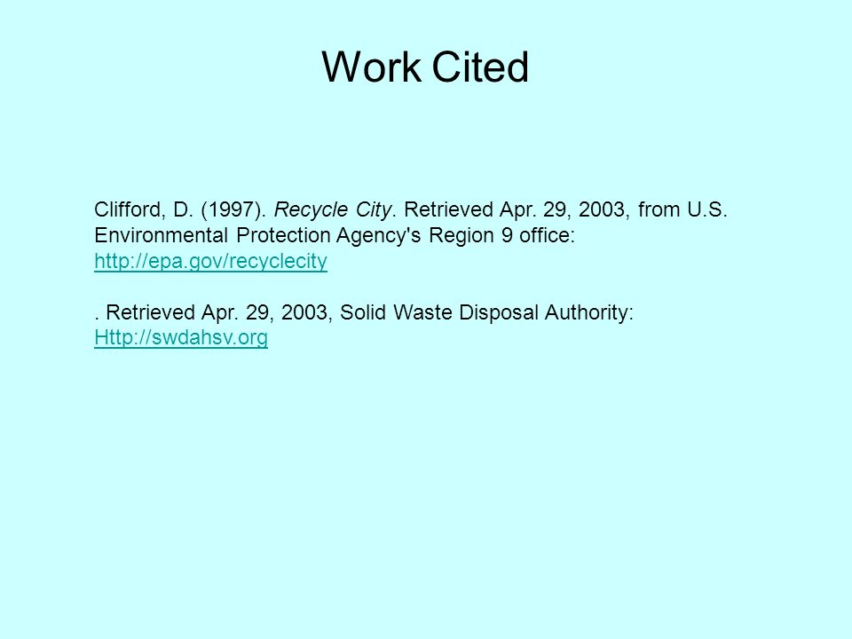 Work Cited Clifford, D. (1997). Recycle City. Retrieved Apr. 29, 2003, from U.S. Environmental Protection Agency's Region 9 office: http://epa.gov/rec