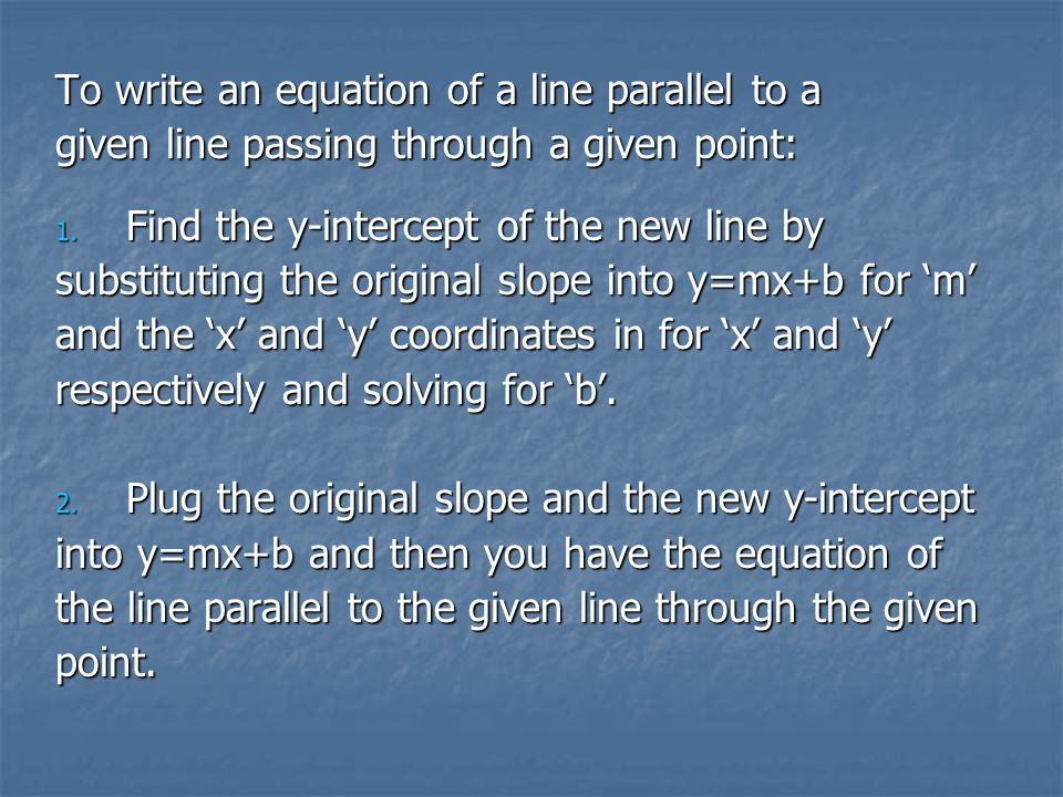 To write an equation of a line parallel to a given line passing through a given point: 1.