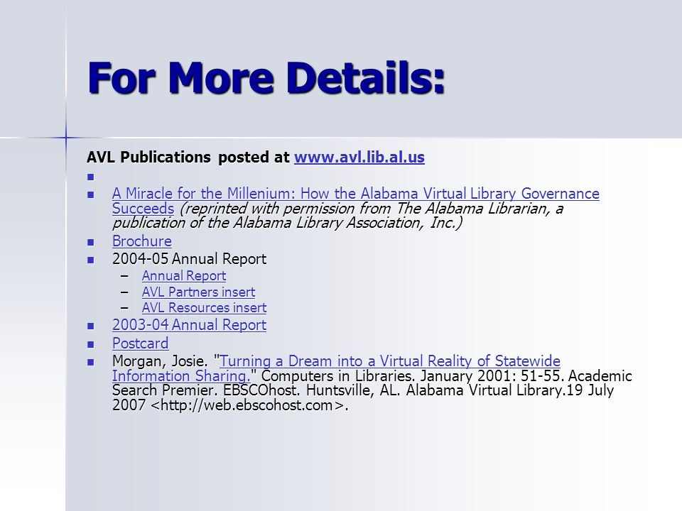 For More Details: AVL Publications posted at www.avl.lib.al.us www.avl.lib.al.us A Miracle for the Millenium: How the Alabama Virtual Library Governance Succeeds (reprinted with permission from The Alabama Librarian, a publication of the Alabama Library Association, Inc.) A Miracle for the Millenium: How the Alabama Virtual Library Governance Succeeds (reprinted with permission from The Alabama Librarian, a publication of the Alabama Library Association, Inc.) A Miracle for the Millenium: How the Alabama Virtual Library Governance Succeeds A Miracle for the Millenium: How the Alabama Virtual Library Governance Succeeds Brochure Brochure Brochure 2004-05 Annual Report 2004-05 Annual Report –Annual Report Annual ReportAnnual Report –AVL Partners insert AVL Partners insertAVL Partners insert –AVL Resources insert AVL Resources insertAVL Resources insert 2003-04 Annual Report 2003-04 Annual Report 2003-04 Annual Report 2003-04 Annual Report Postcard Postcard Postcard Morgan, Josie.