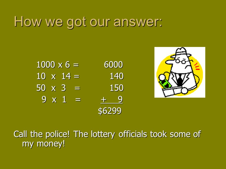 1000 x 6 = 6000 10 x 14 = 140 50 x 3 = 150 9 x 1 = + 9 9 x 1 = + 9 $6299 $6299 Call the police! The lottery officials took some of my money! How we go