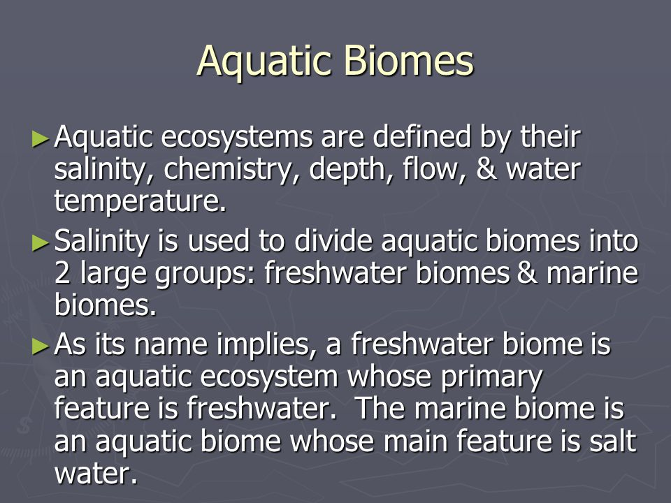 Aquatic Biomes Aquatic ecosystems are defined by their salinity, chemistry, depth, flow, & water temperature. Aquatic ecosystems are defined by their