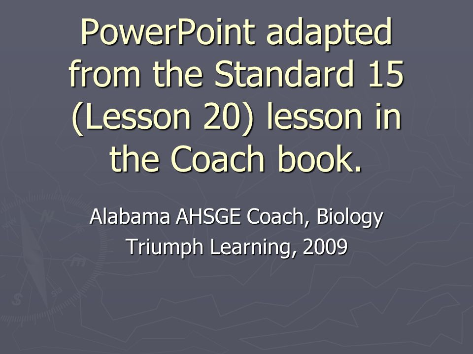 PowerPoint adapted from the Standard 15 (Lesson 20) lesson in the Coach book. Alabama AHSGE Coach, Biology Triumph Learning, 2009