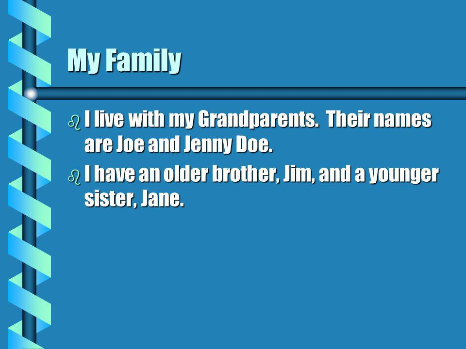 My Family b I live with my Grandparents. Their names are Joe and Jenny Doe.