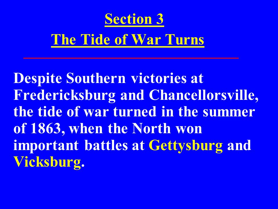 Section 3 The Tide of War Turns Despite Southern victories at Fredericksburg and Chancellorsville, the tide of war turned in the summer of 1863, when