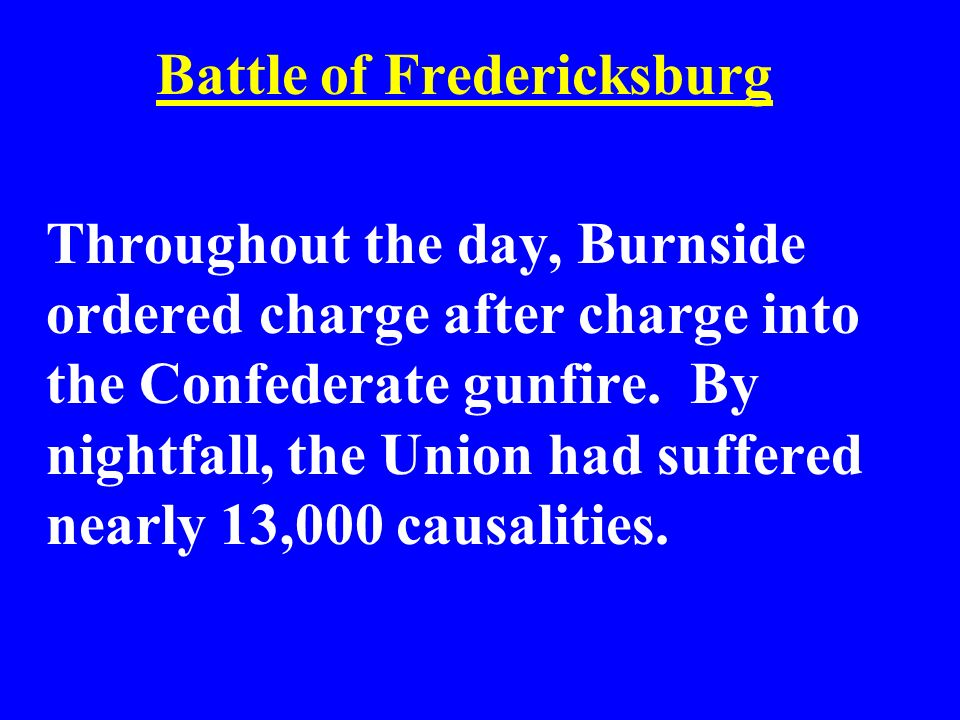 Battle of Fredericksburg Throughout the day, Burnside ordered charge after charge into the Confederate gunfire. By nightfall, the Union had suffered n