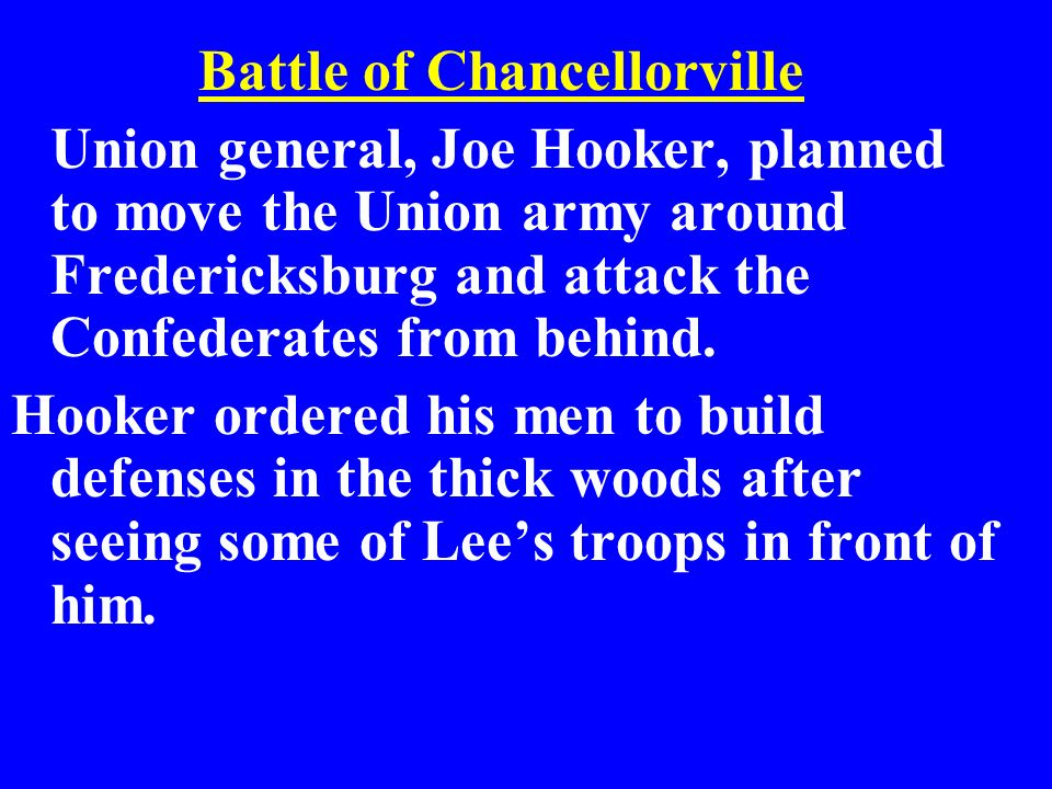 Battle of Chancellorville Union general, Joe Hooker, planned to move the Union army around Fredericksburg and attack the Confederates from behind. Hoo