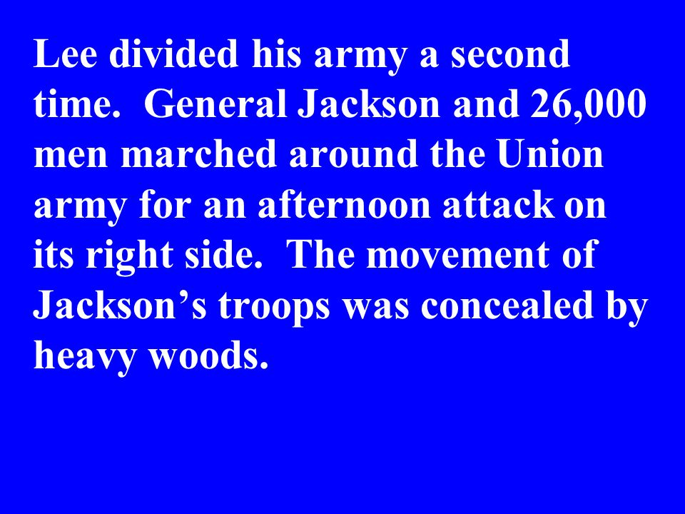 Lee divided his army a second time. General Jackson and 26,000 men marched around the Union army for an afternoon attack on its right side. The moveme