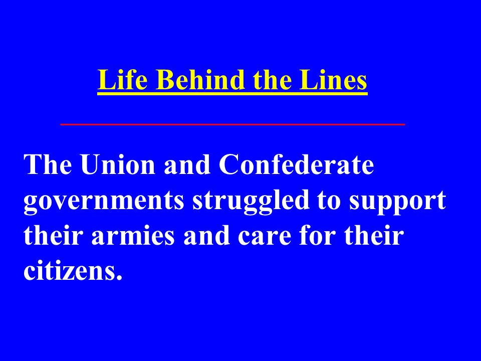 Life Behind the Lines The Union and Confederate governments struggled to support their armies and care for their citizens.