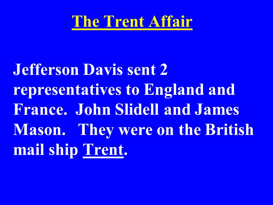 The Trent Affair Jefferson Davis sent 2 representatives to England and France. John Slidell and James Mason. They were on the British mail ship Trent.