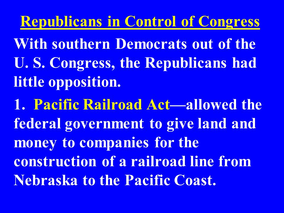 Republicans in Control of Congress With southern Democrats out of the U. S. Congress, the Republicans had little opposition. 1. Pacific Railroad Actal