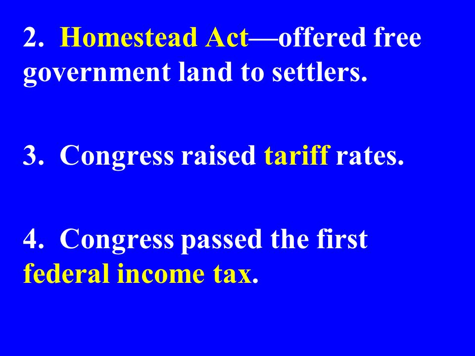 2. Homestead Actoffered free government land to settlers. 3. Congress raised tariff rates. 4. Congress passed the first federal income tax.