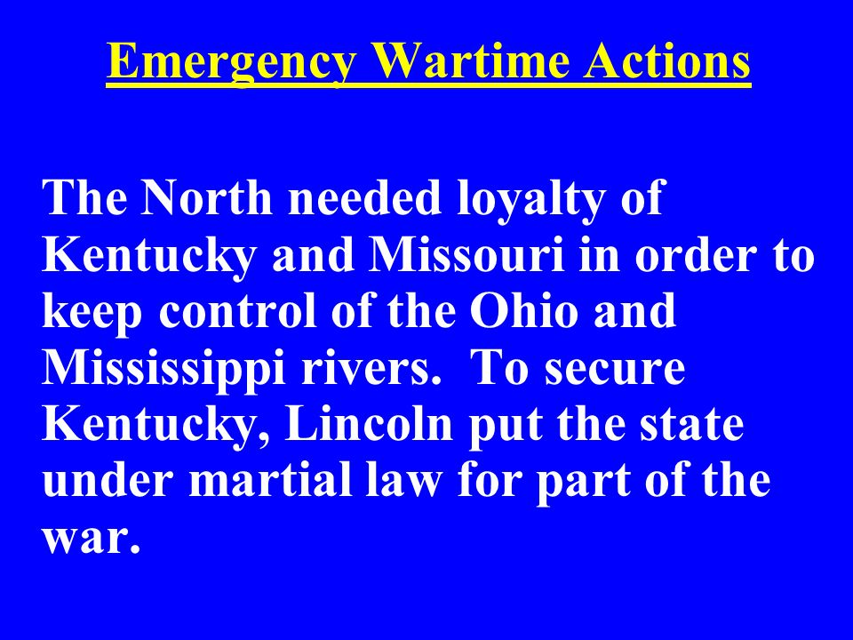 Emergency Wartime Actions The North needed loyalty of Kentucky and Missouri in order to keep control of the Ohio and Mississippi rivers. To secure Ken